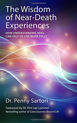The Wisdom of Near-death Experiences: How Understanding Ndes Can Help Us Live More Fully