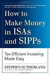 By Stephen Sutherland How to Make Money in ISAs and SIPPs: Tax-efficient Investing Made Easy