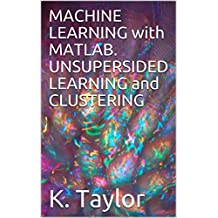 MACHINE LEARNING with MATLAB. UNSUPERSIDED LEARNING and CLUSTERING  (English Edition)