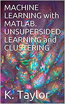 MACHINE LEARNING with MATLAB. UNSUPERSIDED LEARNING and CLUSTERING by [Taylor, K.]