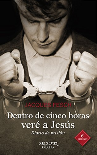 Dentro de cinco horas veré a Jesús. Diario de prisión (Arcaduz) por Jacques Fesch