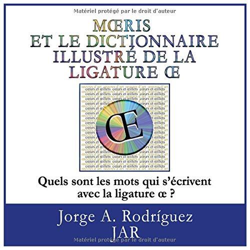 Moeris Et Le Dictionnaire Illustre De La Ligature OE: -Quels sont les mots qui s'écrivent avec la ligature œ par Jorge A. Rodriguez JAR