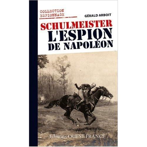 Schulmeister, l'espion de Napoléon : Le renseignement en Allemagne et en Autriche sous Napoléon de Gérald Arboit ( 13 septembre 2011 )