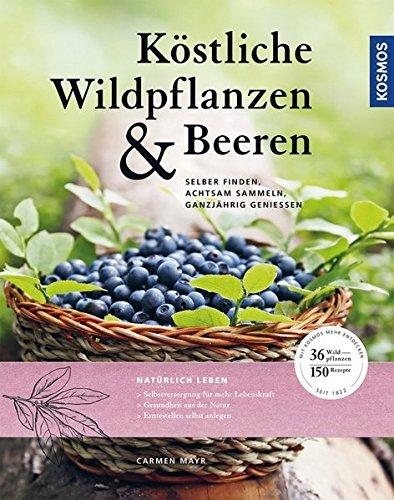 Köstliche Wildpflanzen und Beeren: Selber finden, achtsam sammeln, ganzjährig genießen