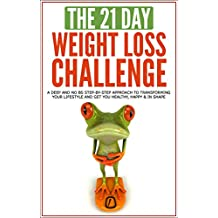 Weight loss: The 21-Day Weight Loss Challenge: a deep and no BS step-by-step approach to transforming you lifestyle and get you Healthy, Happy & In Shape ... (21-Day Challenges Book 7) (English Edition)
