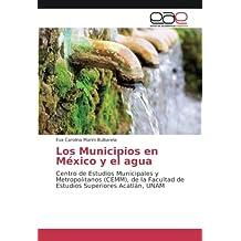Los Municipios en México y el agua: Centro de Estudios Municipales y Metropolitanos (CEMM), de la Facultad de Estudios Superiores Acatlán, UNAM