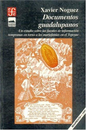 Documentos guadalupanos/ Guadalupen Documents: Un estudio sobre las fuentes de informacion tempranas en torno a las mariofanias en el Tepeyac (Sección de obras de historia)
