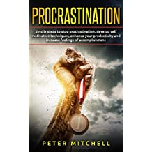 Procrastination: Your Guide for Simple Steps to Stop Procrastination, Develop Self-Motivation Techniques, Enhance your Productivity and Increase Feelings ... laziness, procrastination cure, habit)