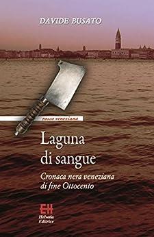 Laguna di sangue: Cronaca nera veneziana di fine Ottocento di [Davide Busato]