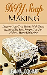 DIY Soap Making: Discover Your True Talents With These 35 Incredible Soap Recipes You Can Make At Home Right Now (DIY Beauty Collection Book 6) (English Edition)
