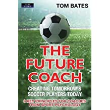 The Future Coach - Creating Tomorrow's Soccer Players Today: 9 Key Principles for Coaches from Sport Psychology