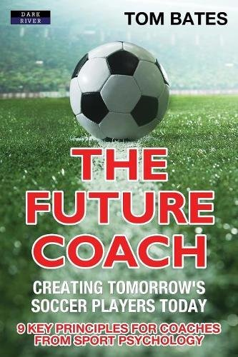 The Future Coach - Creating Tomorrow's Soccer Players Today: 9 Key Principles for Coaches from Sport Psychology par Tom Bates