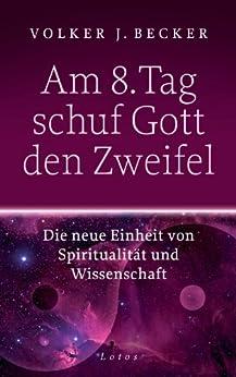 Am 8. Tag schuf Gott den Zweifel: Die neue Einheit von Spiritualität und Wissenschaft