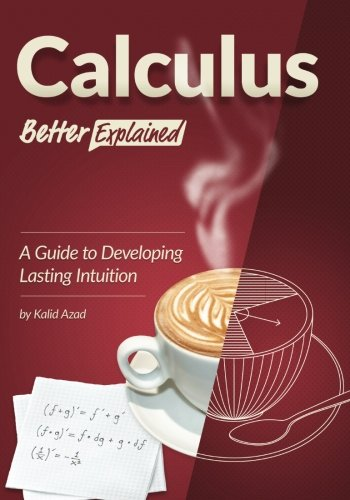 Calculus, Better Explained: A Guide To Developing Lasting Intuition