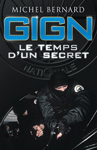 GIGN, le temps d'un secret: Dans les coulisses du Groupe d'intervention de la Gendarmerie nationale