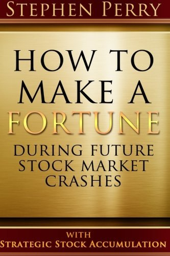 How To Make A Fortune During Future Stock Market Crashes With Strategic Stock Accumulation: Learning A New Investment Strategy To Buy Stocks and Bonds ... Formula As the Stock and Bond Markets Decline by Mr Stephen R. Perry (2015-01-26)