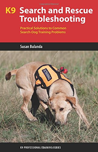 K9 Search and Rescue Troubleshooting: Practical Solutions to Common Search-Dog Training Problems (K9 Professional Training)