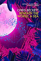 Beneath the World, a Sea: From the winner of the 2013 Arthur C. Clarke Award and bestselling author of the Eden Trilogy