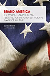 Brand America: The Making, Unmaking and Remaking of the Greatest National Image of All Time (Great Brand Stories)