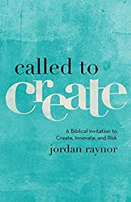 Raynor, J: Called to Create: A Biblical Invitation to Create, Innovate, and Risk