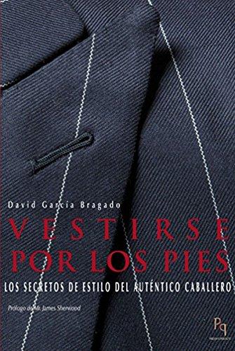 Vestirse Por Los Pies. Los Secretos De Estilo Del Auténtico Caballero (Presente Perfecto) por David García Bragado