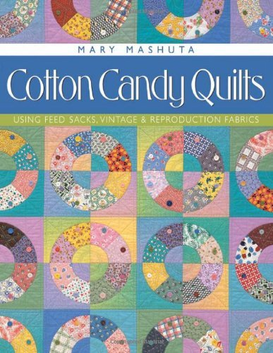 Cotton Candy Quilts: Using Feedsacks, Vintage and Reproduction Fabrics by Mary Mashuta...