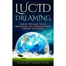 Lucid Dreaming: Step by Step Guide To Self-Realization. Life Changing Dream Control Techniques (Beginner's guide, Dreams, Lucid Dreaming Techniques, How To Lucid Dream) (English Edition)
