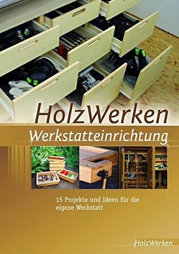 Preisvergleich Produktbild HolzWerken Werkstatteinrichtung: 15 Projekte und Ideen für die eigene Werkstatt