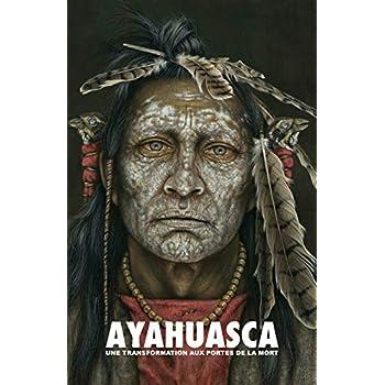 Ayahuasca: Une Transformation Aux Portes de la Mort - Avec Un Guide Détaillé de Cérémonie Et d'Intégration