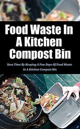 Food Waste in a Kitchen Compost Bin: Save Time by Keeping a Few Days of Food Waste in a Kitchen Compost Bin (English Edition)