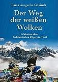 Der Weg der weißen Wolken: Erlebnisse eines buddhistischen Pilgers in Tibet