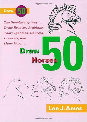 Draw 50 Horses: The Step-by-Step Way to Draw Broncos, Arabians, Thoroughbreds, Dancers, Prancers, and Many More... -