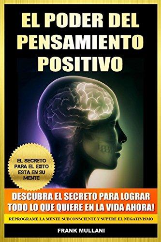 El Poder del Pensamiento Positivo: Descubra el Secreto Para Lograr Todo lo que Quiere en La Vida Ahora - El Secreto Para el Exito Esta en Su Mente: ... (Libros de Autoayuda y Pensamiento Positivo) (Tapa blanda)