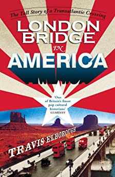 London Bridge in America: The Tall Story of a Transatlantic Crossing by [Elborough, Travis]
