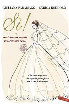 Sì! matrimoni regali matrimoni reali: Che cosa imparare da regine e principesse per il tuo Sì da favola di [Roddolo, Enrica, Parabiago, Giuliana]
