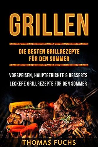 Grillen: Die besten Grillrezepte für den Sommer Vorspeisen, Hauptgerichte und Desserts (Grillen, Grillrezepte, Grillbuch): Leckere Grillrezepte für den Sommer (Premium Grillbuch 1) -