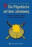 Die Pilgerküche auf dem Jakobsweg: Rezepte zum Kochen & Genießen auf dem Camino de Santiago - Christoph Kornmayer, Heiko Vanselow, Evert Kornmayer, Olaf Plotke