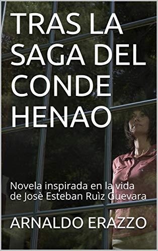 TRAS LA SAGA DEL CONDE HENAO: Novela inspirada en la vida de Josè Esteban Ruìz Guevara por ARNALDO ERAZZO