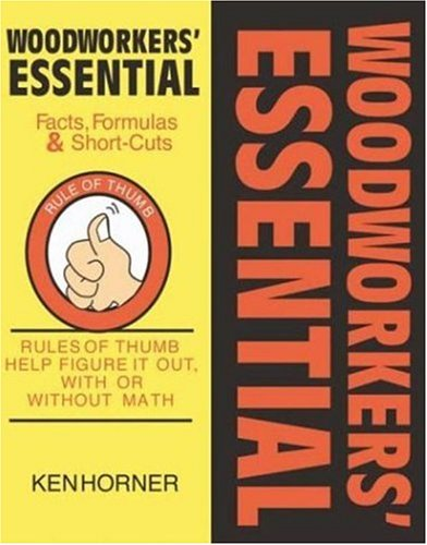 Woodworkers' Essential Facts, Formulas and Short-cuts: Figure It Out, with or Without Math: Rules of Thumb Help Figure It Out, with or Without Math
