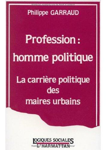 Profession, homme politique: La carrière politique des maires urbains par Philippe Garraud