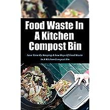Food Waste in a Kitchen Compost Bin: Save Time by Keeping a Few Days of Food Waste in a Kitchen Compost Bin (English Edition)