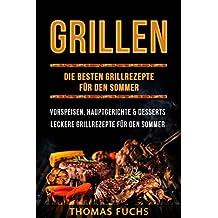 Grillen: Die besten Grillrezepte für den Sommer Vorspeisen, Hauptgerichte und Desserts (Grillen, Grillrezepte, Grillbuch): Leckere Grillrezepte für den Sommer (Premium Grillbuch 1)