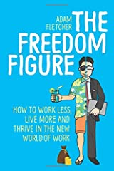 The Freedom Figure: How to Work Less, Live More, and Thrive in the New World of Work (Updated 2018 Edition) Taschenbuch
