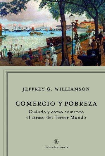 Descargar Libro Comercio y pobreza: Cuándo y cómo comenzó el atraso del Tercer  Mundo (Libros De Historia) de Jeffrey G. Williamson