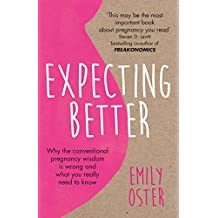 Expecting Better: Why the Conventional Pregnancy Wisdom is Wrong and What You Really Need to Know (English Edition)