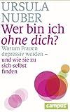 Wer bin ich ohne dich?: Warum Frauen depressiv werden - und wie sie zu sich selbst finden von Nuber. Ursula (2012) Gebundene Ausgabe