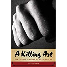A Killing Art: The Untold History of Tae Kwon Do by Alex Gillis (2011-04-01)