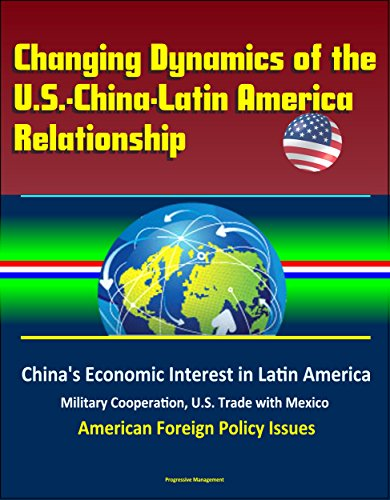 Descargar Epub Gratis Changing Dynamics of the U.S.-China-Latin America Relationship: China's Economic Interest in Latin America, Military Cooperation, U.S. Trade with Mexico, ... Foreign Policy Issues