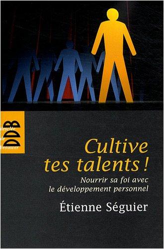 Cultive tes talents ! : Nourrir sa foi avec le développement personnel par Etienne Séguier