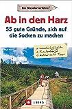 Wanderführer Harz: 55 Gründe, sich auf die Socken zu machen. Ein Wanderverführer. Wanderausflüge im Harz. 55 Wandertouren und Ausflüge. Den Harz neu entdecken.